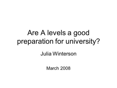 Are A levels a good preparation for university? Julia Winterson March 2008.