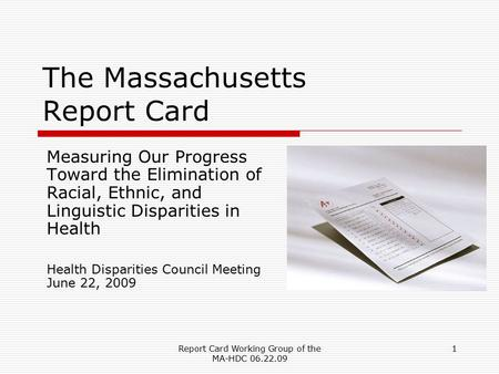 Report Card Working Group of the MA-HDC 06.22.09 1 The Massachusetts Report Card Measuring Our Progress Toward the Elimination of Racial, Ethnic, and Linguistic.