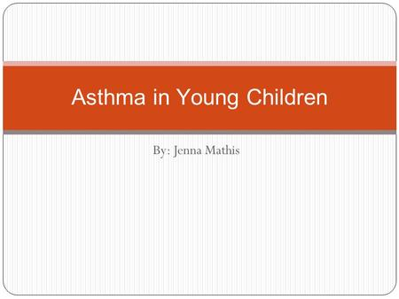By: Jenna Mathis Asthma in Young Children. Overview of Illness Asthma is a chronic (long-term) illness in which the airways become blocked or narrowed