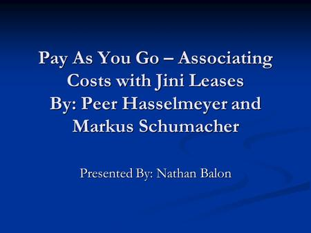 Pay As You Go – Associating Costs with Jini Leases By: Peer Hasselmeyer and Markus Schumacher Presented By: Nathan Balon.