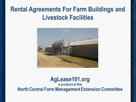 Rental Agreements For Farm Buildings and Livestock Facilities AgLease101.org a product of the North Central Farm Management Extension Committee.