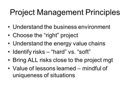 "Project Management Principles Understand the business environment Choose the ""right"" project Understand the energy value chains Identify risks – ""hard"""