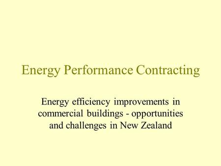 Energy Performance Contracting Energy efficiency improvements in commercial buildings - opportunities and challenges in New Zealand.