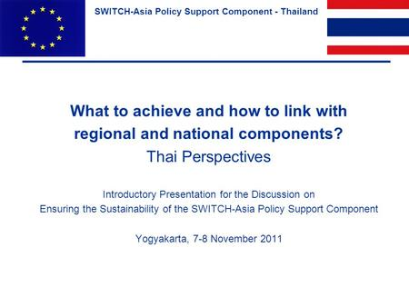 SWITCH-Asia Policy Support Component - Thailand What to achieve and how to link with regional and national components? Thai Perspectives Introductory Presentation.