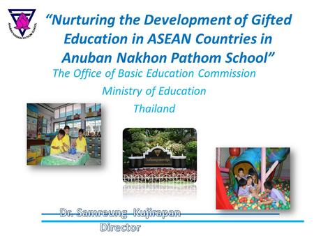 """Nurturing the Development of Gifted Education in ASEAN Countries in Anuban Nakhon Pathom School"" The Office of Basic Education Commission Ministry of."