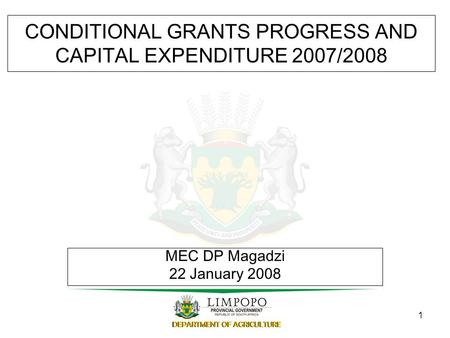 1 CONDITIONAL GRANTS PROGRESS AND CAPITAL EXPENDITURE 2007/2008 MEC DP Magadzi 22 January 2008.