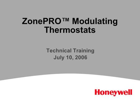ZonePRO™ Modulating Thermostats Technical Training July 10, 2006.