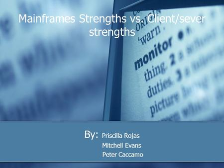 Mainframes Strengths vs. Client/sever strengths By: Priscilla Rojas Mitchell Evans Peter Caccamo.