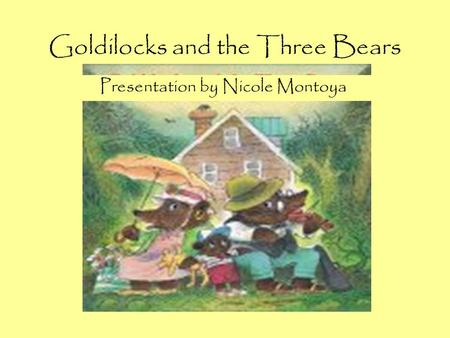 Goldilocks and the Three Bears Presentation by Nicole Montoya.