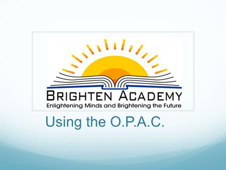Using the O.P.A.C.. What is an O.P.A.C.? Online Public Access Catalog.