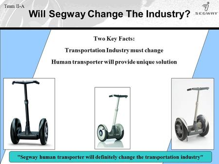 Will Segway Change The Industry? Team II-A Two Key Facts: Transportation Industry must change Human transporter will provide unique solution Segway human.