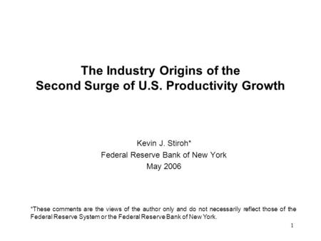 1 The Industry Origins of the Second Surge of U.S. Productivity Growth Kevin J. Stiroh* Federal Reserve Bank of New York May 2006 *These comments are the.