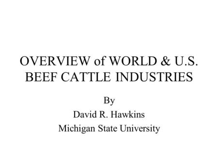 OVERVIEW of WORLD & U.S. BEEF CATTLE INDUSTRIES By David R. Hawkins Michigan State University.