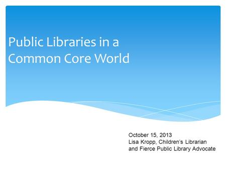 Public Libraries in a Common Core World October 15, 2013 Lisa Kropp, Children's Librarian and Fierce Public Library Advocate.