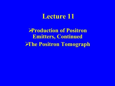 Lecture 11  Production of Positron Emitters, Continued  The Positron Tomograph.