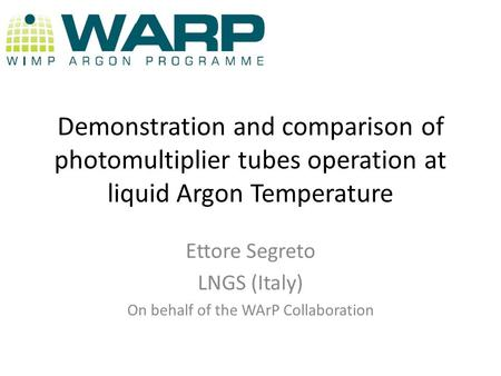 Demonstration and comparison of photomultiplier tubes operation at liquid Argon Temperature Ettore Segreto LNGS (Italy) On behalf of the WArP Collaboration.