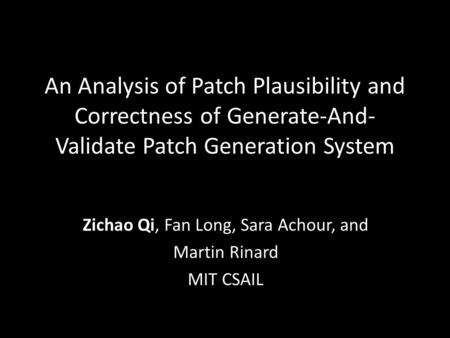 An Analysis of Patch Plausibility and Correctness of Generate-And- Validate Patch Generation System Zichao Qi, Fan Long, Sara Achour, and Martin Rinard.