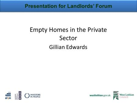 Presentation for Landlords' Forum Empty Homes in the Private Sector Gillian Edwards.