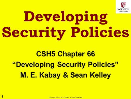 "1 Copyright © 2014 M. E. Kabay. All rights reserved. Developing Security Policies CSH5 Chapter 66 ""Developing Security Policies"" M. E. Kabay & Sean Kelley."