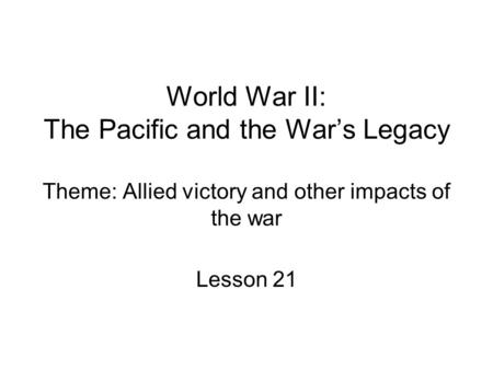 World War II: The Pacific and the War's Legacy Theme: Allied victory and other impacts of the war Lesson 21.