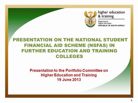 PRESENTATION ON THE NATIONAL STUDENT FINANCIAL AID SCHEME (NSFAS) IN FURTHER EDUCATION AND TRAINING COLLEGES 1 Presentation to the Portfolio Committee.