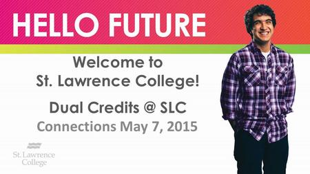 Welcome to St. Lawrence College! Dual SLC Connections May 7, 2015.