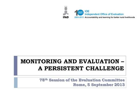 MONITORING AND EVALUATION – A PERSISTENT CHALLENGE 78 th Session of the Evaluation Committee Rome, 5 September 2013.