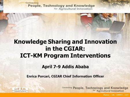 Photos : CIP, CIMMYT, CIAT Knowledge Sharing and Innovation in the CGIAR: ICT-KM Program Interventions April 7-9 Addis Ababa Enrica Porcari, CGIAR Chief.