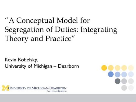"""A Conceptual Model for Segregation <strong>of</strong> Duties: Integrating Theory and Practice"" Kevin Kobelsky, University <strong>of</strong> Michigan – Dearborn."