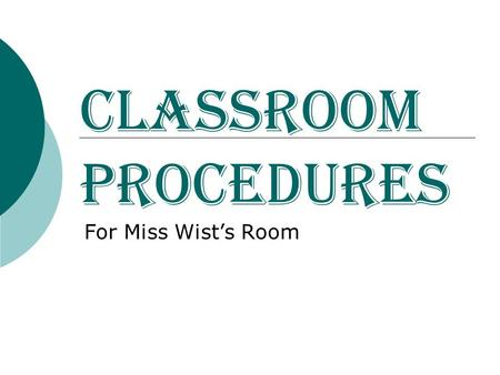 Classroom Procedures For Miss Wist's Room. Opening Exercises  National Anthem – face the flag, stand up straight (no leaning against desk/wall/counter)