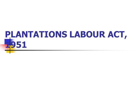 PLANTATIONS LABOUR ACT, 1951. INTRODUCTION Tea Districts Emigrant Labour Act, 1832 Workmen's Breach of Contract Act, 1859 Factories Act, 1881 Since these.