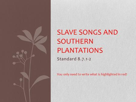 Standard 8.7.1-2 SLAVE SONGS AND SOUTHERN PLANTATIONS You only need to write what is highlighted in red!