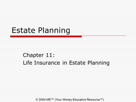 © 2004 ME™ (Your Money Education Resource™) Estate Planning Chapter 11: Life Insurance in Estate Planning.