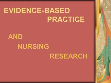 EVIDENCE-BASED PRACTICE AND NURSING RESEARCH. Nursing research provides the foundation for evidence- based nursing practice.