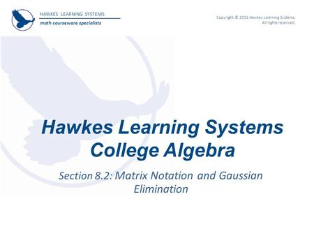 HAWKES LEARNING SYSTEMS math courseware specialists Copyright © 2011 Hawkes Learning Systems. All rights reserved. Hawkes Learning Systems College Algebra.