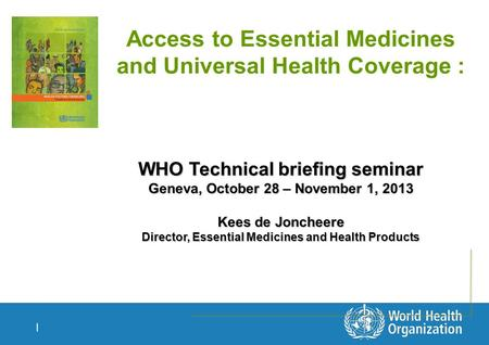 | Access to Essential Medicines and Universal Health Coverage : WHO Technical briefing seminar Geneva, October 28 – November 1, 2013 Kees de Joncheere.