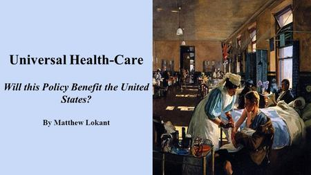 Universal Health-Care Will this Policy Benefit the United States? By Matthew Lokant.