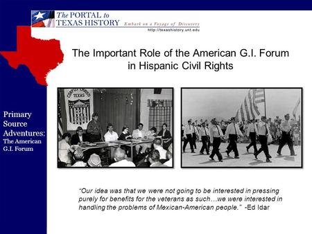 "Primary Source Adventures: The American G.I. Forum The Important Role of the American G.I. Forum in Hispanic Civil Rights ""Our idea was that we were not."