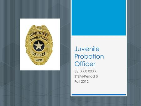 Juvenile Probation Officer By: XXX XXXX STEM-Period 5 Fall 2012.