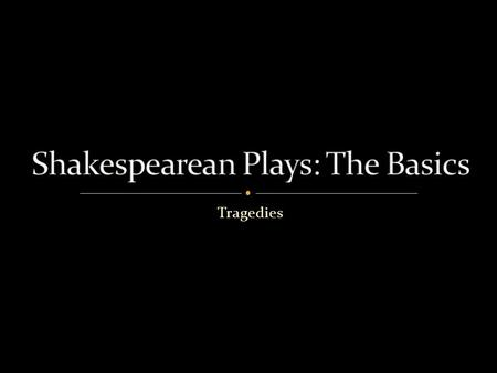Tragedies. Shakespeare's plays have been grouped into three categories:  Tragedies  Histories  Comedies.