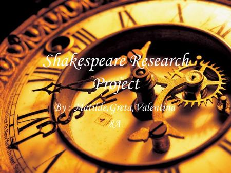 Shakespeare Research Project By : Matilde,Greta,Valentina 8A.