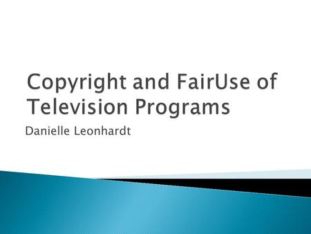 Danielle Leonhardt.  Television programs are protected by Copyright laws.  One must receive explicit permission from copyright holder before recording.