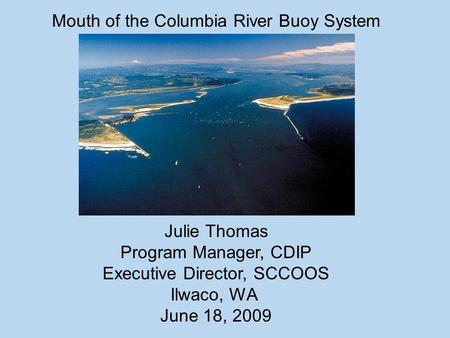 Mouth of the Columbia River Buoy System Julie Thomas Program Manager, CDIP Executive Director, SCCOOS Ilwaco, WA June 18, 2009.