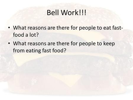 Bell Work!!! What reasons are there for people to eat fast- food a lot? What reasons are there for people to keep from eating fast food?