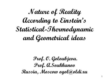 1 Nature of Reality According to Einstein's Statistical-Thermodynamic and Geometrical ideas Prof. O. Goloubjeva. Prof. A.Soukhanov Russia, Moscow