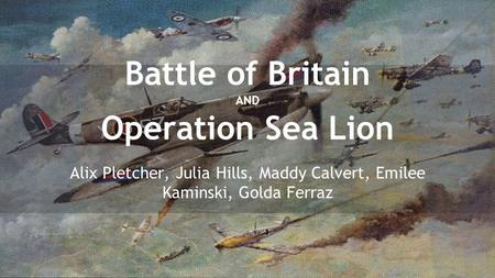 Battle of Britain AND Operation Sea Lion Alix Pletcher, Julia Hills, Maddy Calvert, Emilee Kaminski, Golda Ferraz.