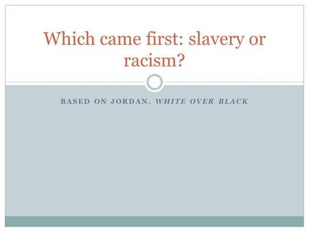 BASED ON JORDAN, WHITE OVER BLACK Which came first: slavery or racism?
