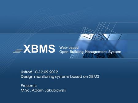 Ustroń 10-12.09.2012 Design monitoring systems based on XBMS Presents: M.Sc. Adam Jakubowski Web-based Open Building Management System.