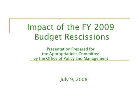 1 Impact of the FY 2009 Budget Rescissions Presentation Prepared for the Appropriations Committee by the Office of Policy and Management July 9, 2008.
