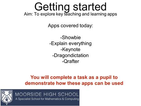 Getting started Aim: To explore key teaching and learning apps Apps covered today: -Showbie -Explain everything -Keynote -Dragondictation -Qrafter You.